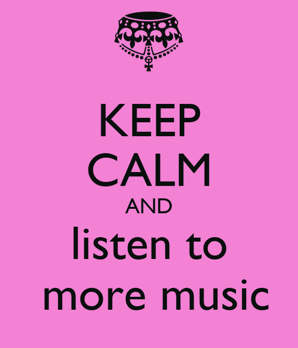 KEEP CALM AND  listen to   more music