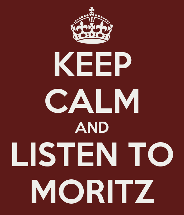 KEEP CALM AND LISTEN TO MORITZ