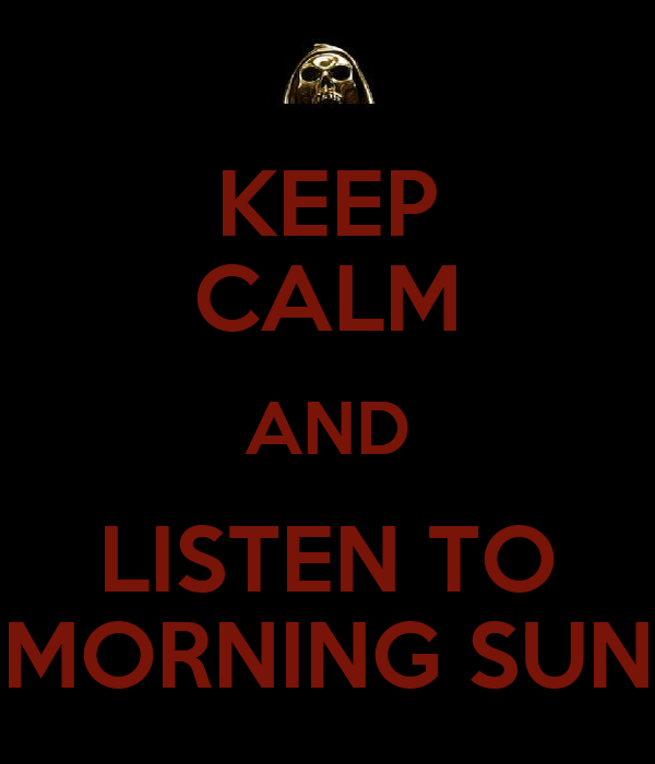KEEP CALM AND LISTEN TO MORNING SUN