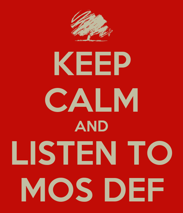 KEEP CALM AND LISTEN TO MOS DEF