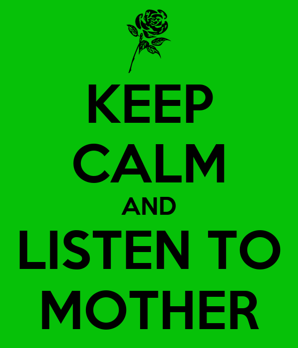 KEEP CALM AND LISTEN TO MOTHER