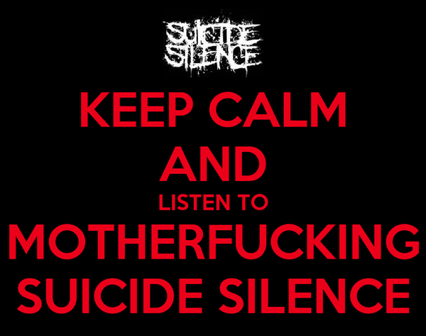 KEEP CALM AND LISTEN TO MOTHERFUCKING SUICIDE SILENCE