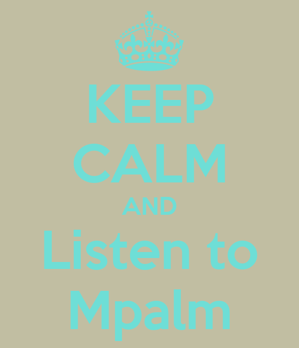 KEEP CALM AND Listen to Mpalm