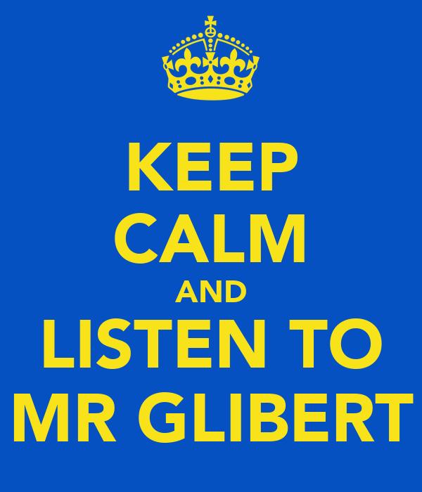 KEEP CALM AND LISTEN TO MR GLIBERT