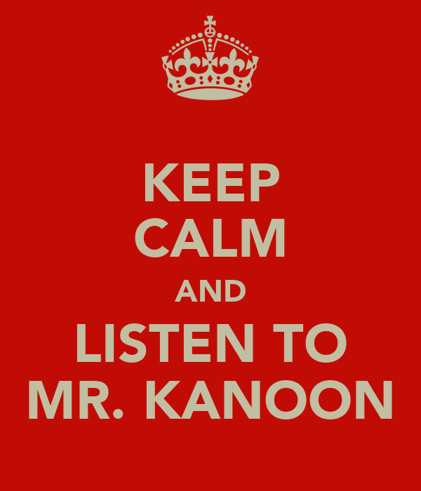 KEEP CALM AND LISTEN TO MR. KANOON