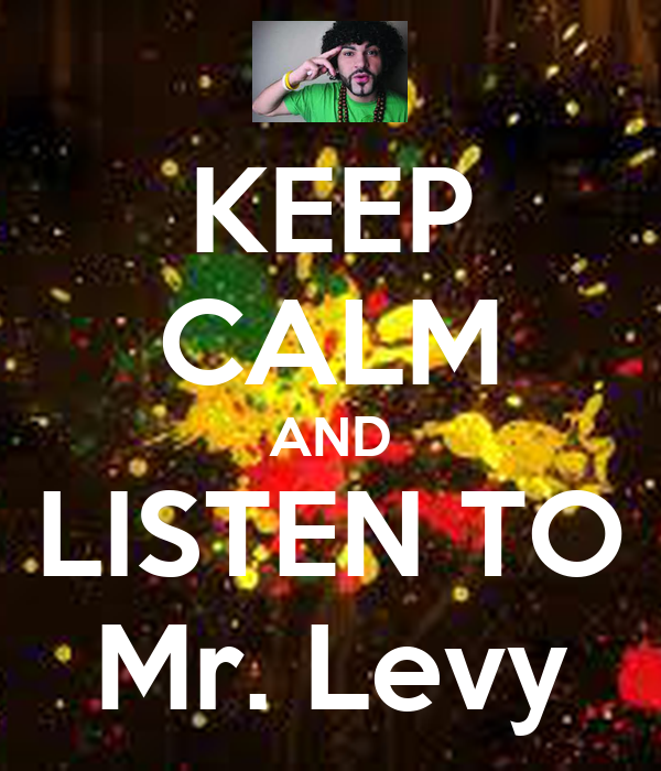 KEEP CALM AND LISTEN TO Mr. Levy