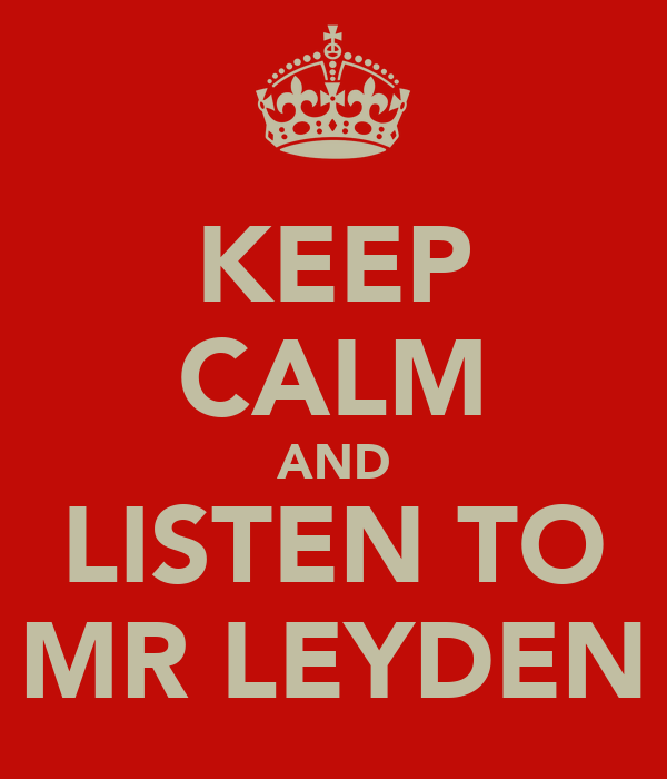 KEEP CALM AND LISTEN TO MR LEYDEN