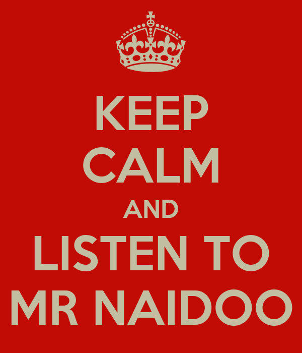 KEEP CALM AND LISTEN TO MR NAIDOO