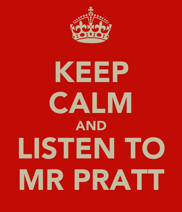 KEEP CALM AND LISTEN TO MR PRATT
