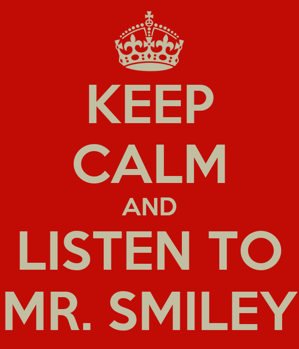 KEEP CALM AND LISTEN TO MR. SMILEY