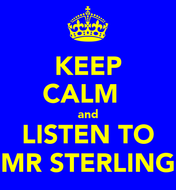 KEEP CALM   and LISTEN TO MR STERLING