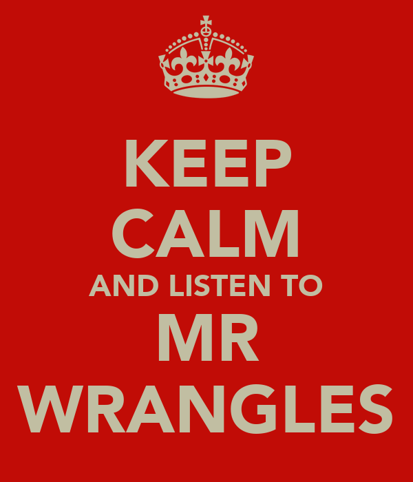 KEEP CALM AND LISTEN TO MR WRANGLES