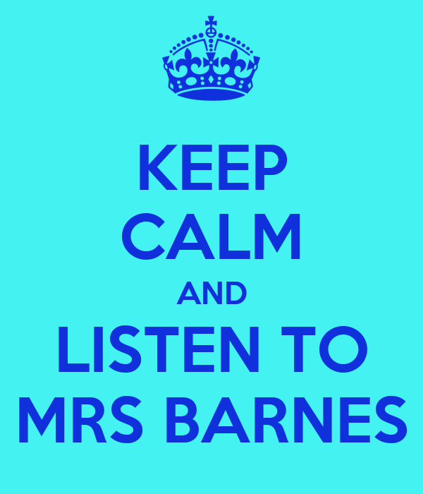 KEEP CALM AND LISTEN TO MRS BARNES