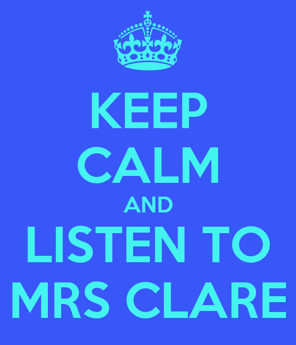 KEEP CALM AND LISTEN TO MRS CLARE