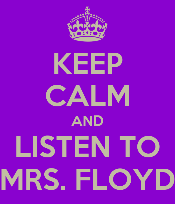 KEEP CALM AND LISTEN TO MRS. FLOYD