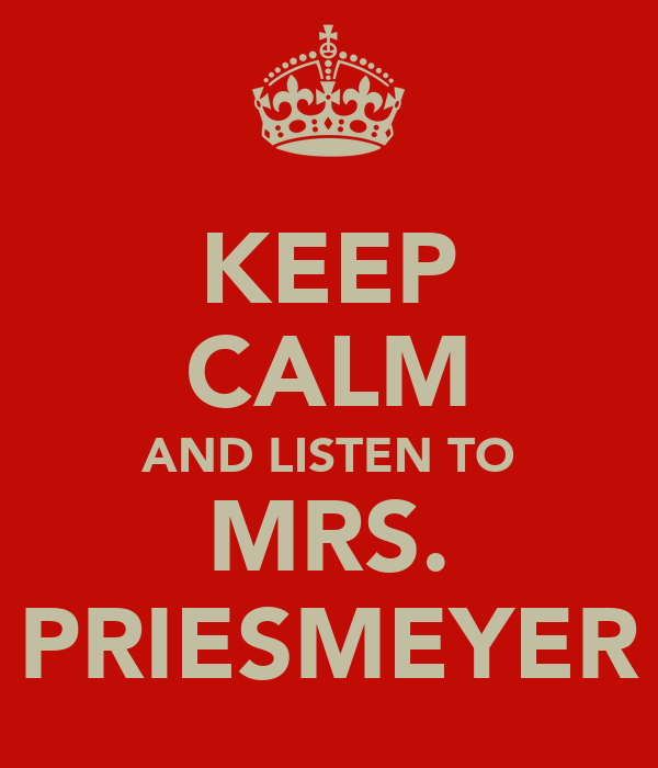 KEEP CALM AND LISTEN TO MRS. PRIESMEYER