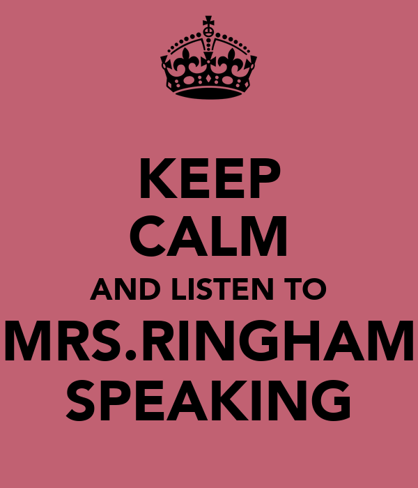 KEEP CALM AND LISTEN TO MRS.RINGHAM SPEAKING