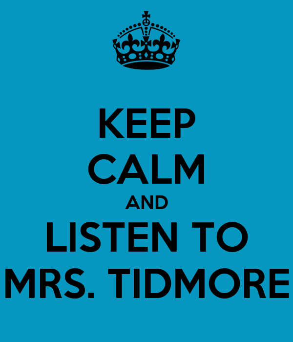 KEEP CALM AND LISTEN TO MRS. TIDMORE