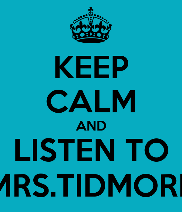 KEEP CALM AND LISTEN TO MRS.TIDMORE