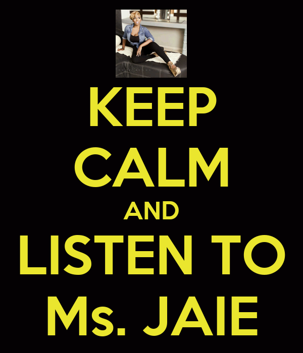 KEEP CALM AND LISTEN TO Ms. JAIE