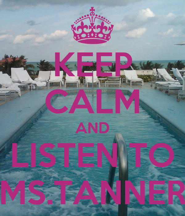 KEEP CALM AND LISTEN TO MS.TANNER