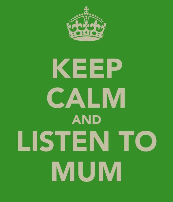 KEEP CALM AND LISTEN TO MUM