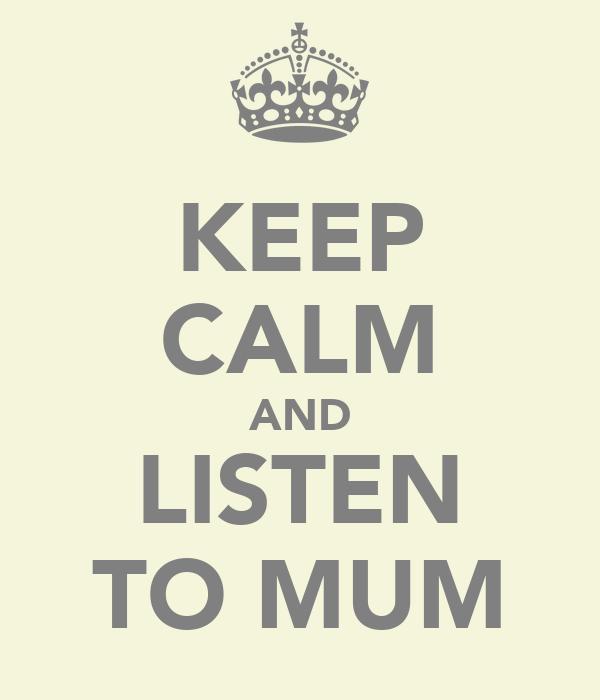 KEEP CALM AND LISTEN TO MUM
