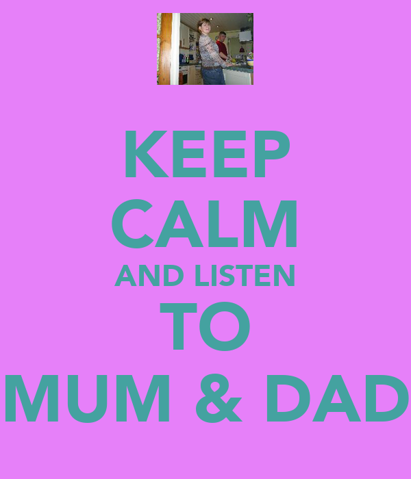 KEEP CALM AND LISTEN TO MUM & DAD