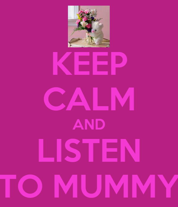 KEEP CALM AND LISTEN TO MUMMY