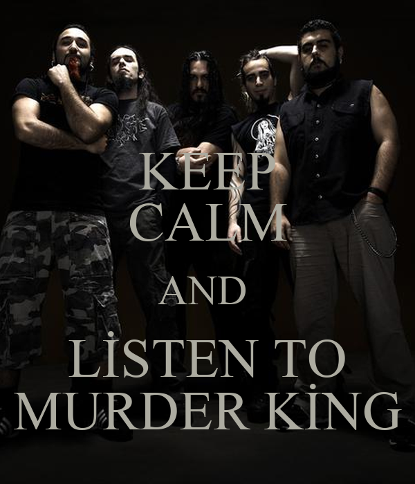 KEEP CALM AND  LİSTEN TO MURDER KİNG