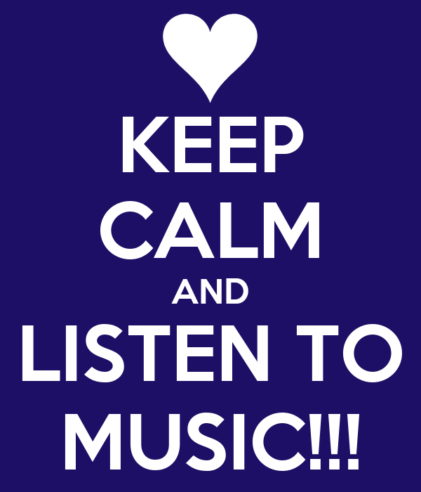 KEEP CALM AND LISTEN TO MUSIC!!!