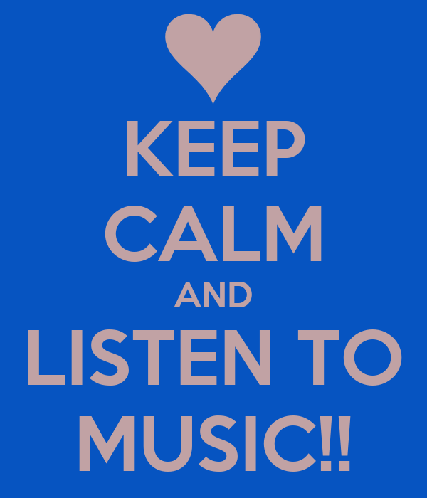 KEEP CALM AND LISTEN TO MUSIC!!