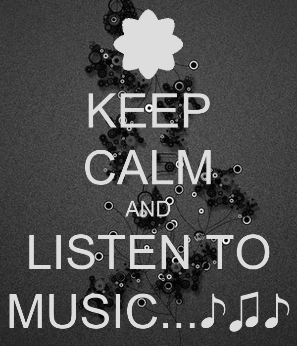 KEEP CALM AND LISTEN TO MUSIC...♪♫♪
