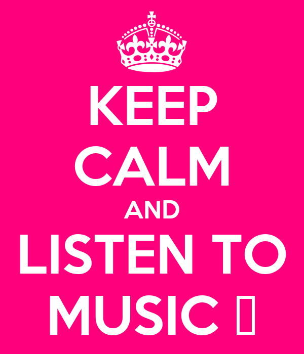 KEEP CALM AND LISTEN TO MUSIC ♥