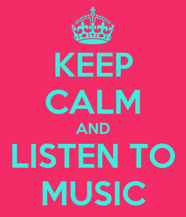 KEEP CALM AND LISTEN TO MUSIC