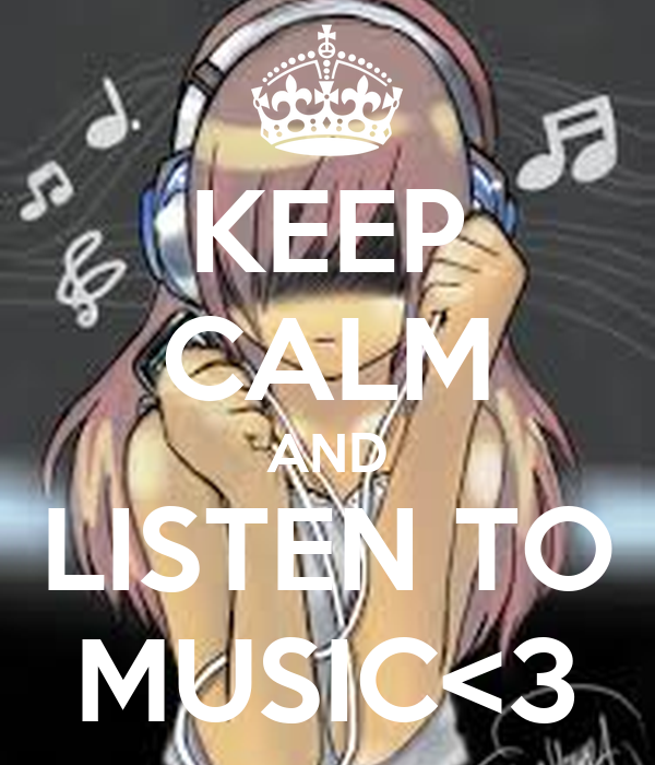 KEEP CALM AND LISTEN TO MUSIC<3