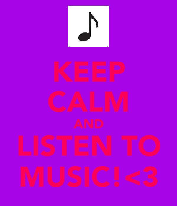 KEEP CALM AND LISTEN TO MUSIC!<3