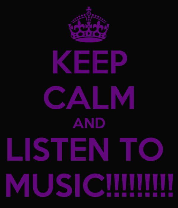 KEEP CALM AND LISTEN TO  MUSIC!!!!!!!!!