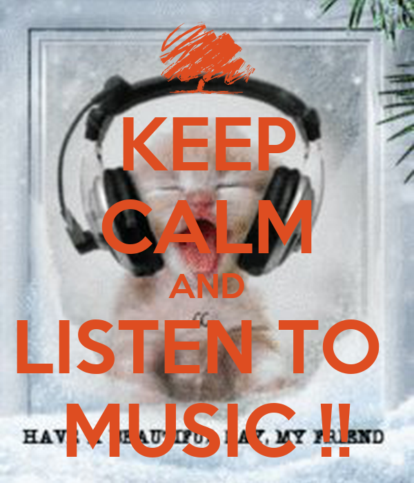 KEEP CALM AND LISTEN TO  MUSIC !!