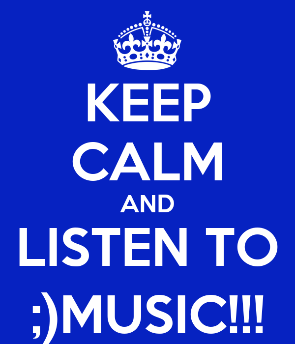 KEEP CALM AND LISTEN TO ;)MUSIC!!!