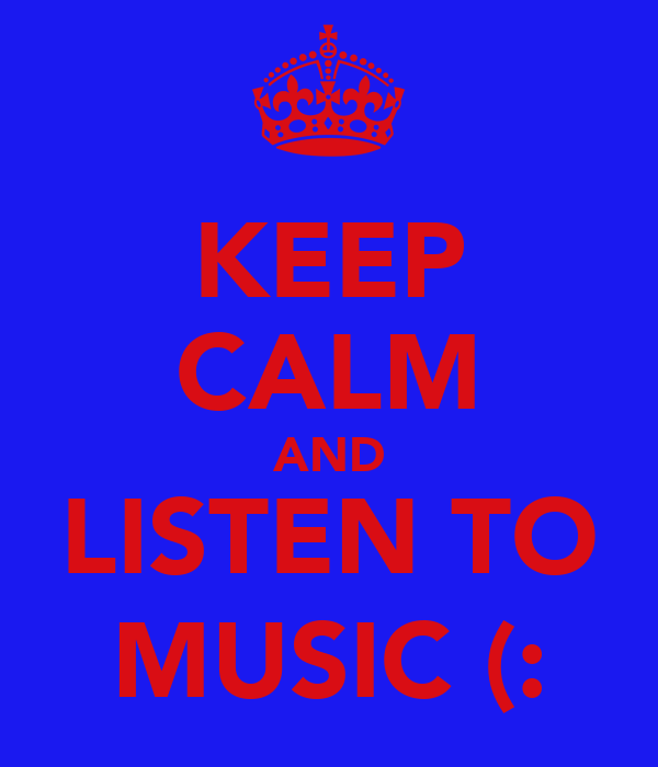 KEEP CALM AND LISTEN TO MUSIC (:
