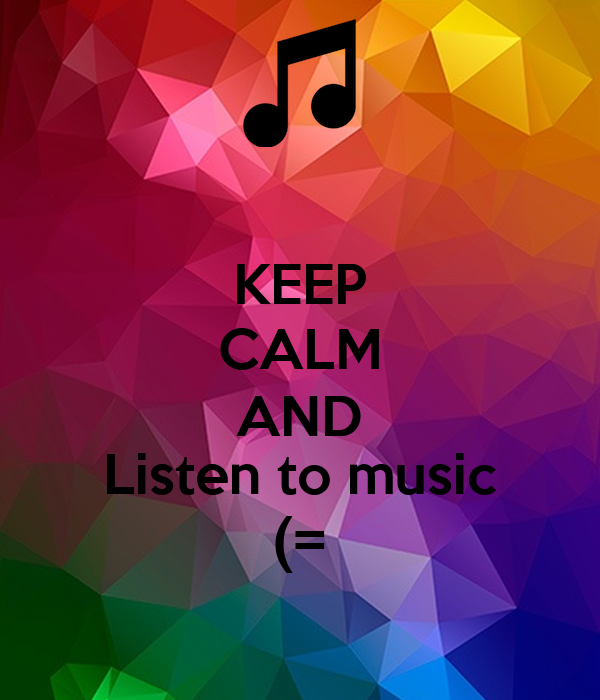 KEEP CALM AND Listen to music (=