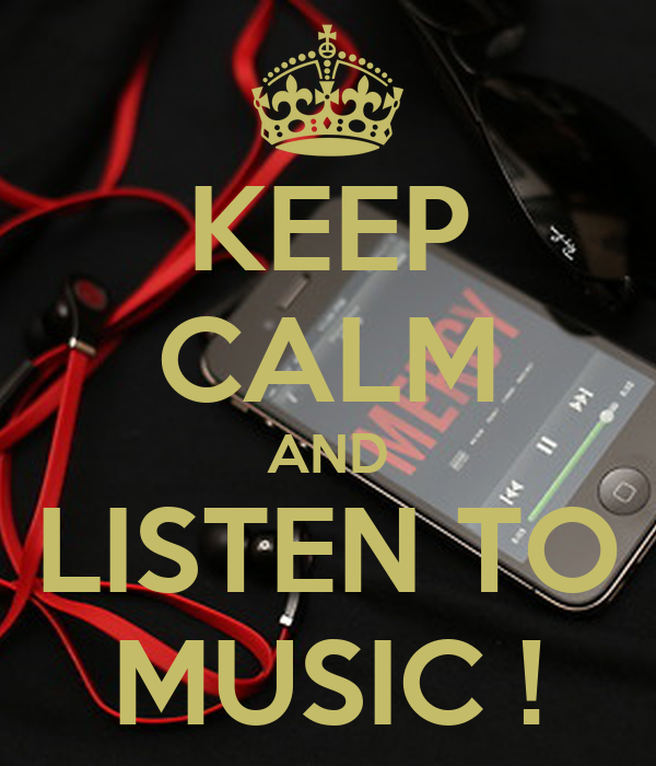 KEEP CALM AND LISTEN TO MUSIC !