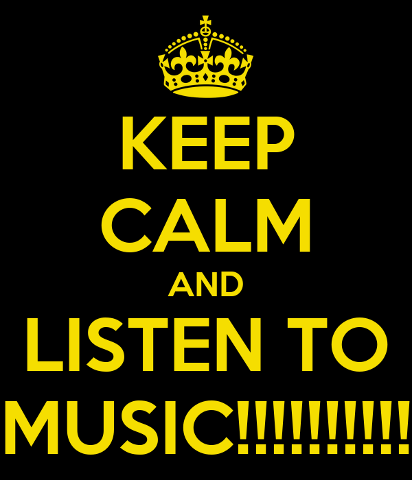 KEEP CALM AND LISTEN TO MUSIC!!!!!!!!!!
