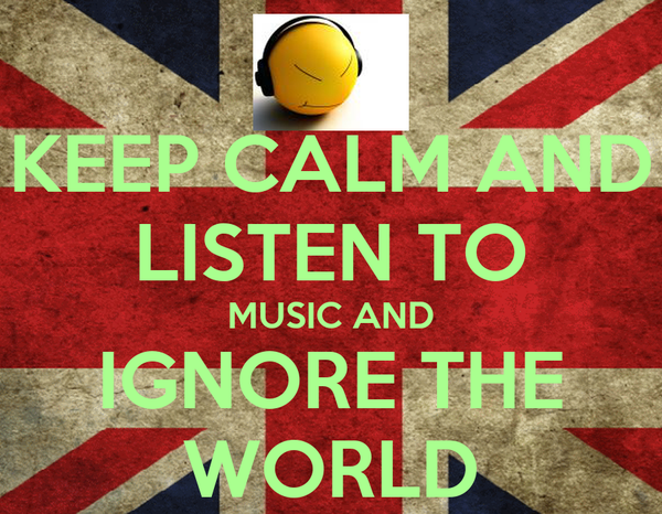 KEEP CALM AND LISTEN TO MUSIC AND IGNORE THE WORLD