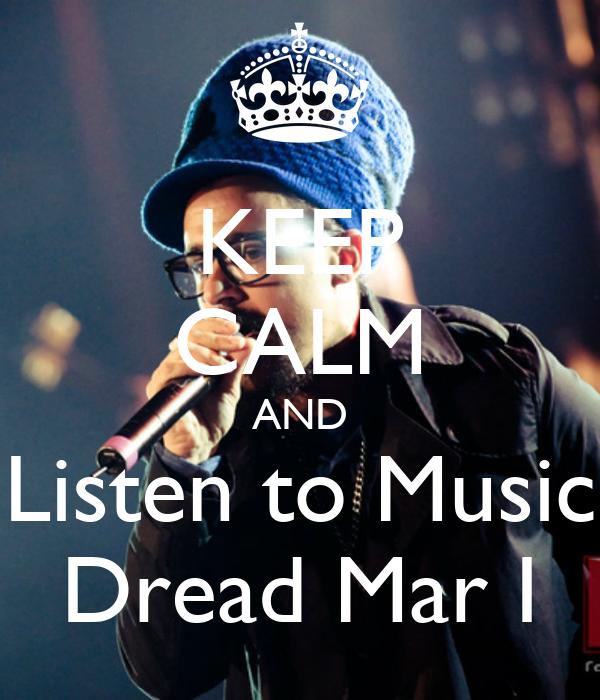 KEEP CALM AND Listen to Music Dread Mar I