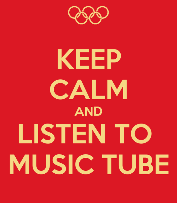 KEEP CALM AND LISTEN TO  MUSIC TUBE
