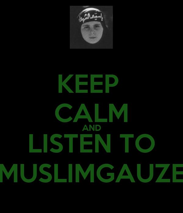 KEEP  CALM AND LISTEN TO MUSLIMGAUZE