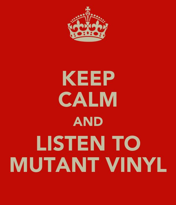 KEEP CALM AND LISTEN TO MUTANT VINYL