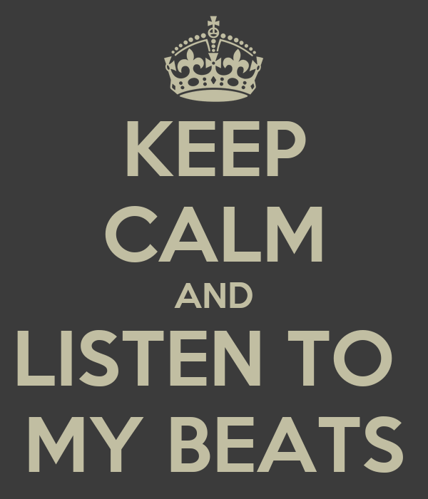 KEEP CALM AND LISTEN TO  MY BEATS